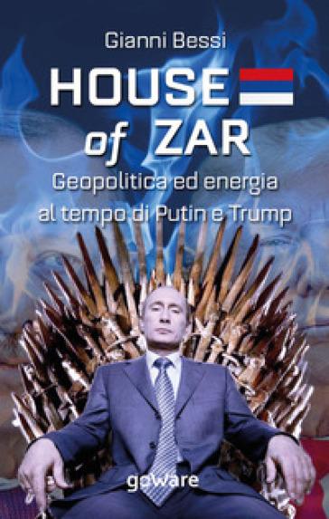 House of zar. Geopolitica ed energia al tempo di Putin, Erdogan e Trump - Gianni Bessi   Thecosgala.com