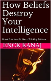 How Beliefs Destroy Your Intelligence: Break Free from Stubborn Thinking Patterns