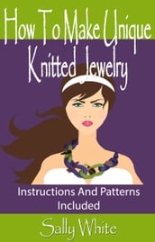 How To Make Unique Knitted Jewelry: Instructions And Patterns Included