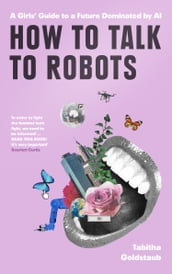 How To Talk To Robots: A Girls  Guide To a Future Dominated by AI