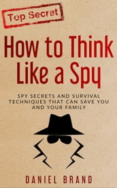 How To Think Like A Spy: Spy Secrets and Survival Techniques That Can Save You and Your Family