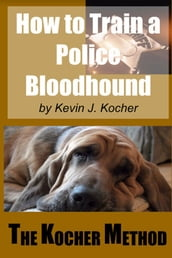 How To Train A police Bloodhound and Scent Discriminating Patrol Dog -Second Edition