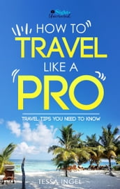 How To Travel Like A Pro: Travel Tips You Need To Know