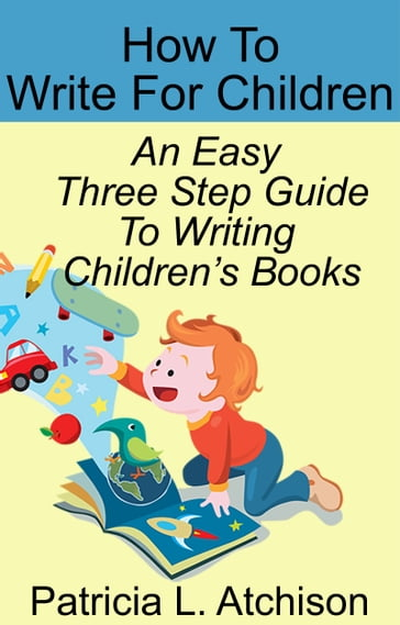 How To Write For Children An Easy Three Step Guide To Writing Children's Books