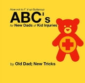 How not to F  it up Buttercup ABCs for New Dads of Kid Injuries