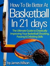 How to Be Better At Basketball in 21 days - The Ultimate Guide to Drastically Improving Your Basketball Shooting, Passing and Dribbling Skills