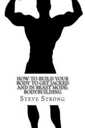 How to Build Your Body to Get Jacked and in Beast Mode
