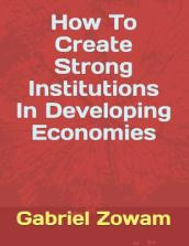 How to Create Strong Institutions in Developing Economies