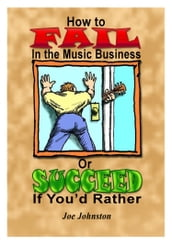 How to Fail in the Music Business: Or Succeed If You d Rather