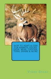 How to Hunt & Fish for Rabbits, Ducks, Deer, Bear, Catfish, Tuna, Shark & More