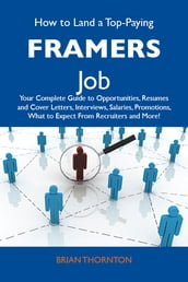 How to Land a Top-Paying Framers Job: Your Complete Guide to Opportunities, Resumes and Cover Letters, Interviews, Salaries, Promotions, What to Expect From Recruiters and More