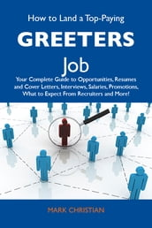 How to Land a Top-Paying Greeters Job: Your Complete Guide to Opportunities, Resumes and Cover Letters, Interviews, Salaries, Promotions, What to Expect From Recruiters and More
