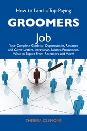 How to Land a Top-Paying Groomers Job: Your Complete Guide to Opportunities, Resumes and Cover Letters, Interviews, Salaries, Promotions, What to Expect From Recruiters and More