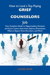 How to Land a Top-Paying Grief counselors Job: Your Complete Guide to Opportunities, Resumes and Cover Letters, Interviews, Salaries, Promotions, What to Expect From Recruiters and More