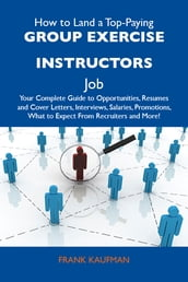 How to Land a Top-Paying Group exercise instructors Job: Your Complete Guide to Opportunities, Resumes and Cover Letters, Interviews, Salaries, Promotions, What to Expect From Recruiters and More