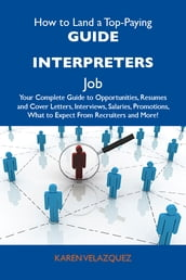 How to Land a Top-Paying Guide interpreters Job: Your Complete Guide to Opportunities, Resumes and Cover Letters, Interviews, Salaries, Promotions, What to Expect From Recruiters and More