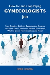 How to Land a Top-Paying Gynecologists Job: Your Complete Guide to Opportunities, Resumes and Cover Letters, Interviews, Salaries, Promotions, What to Expect From Recruiters and More