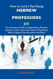 How to Land a Top-Paying Hebrew professors Job: Your Complete Guide to Opportunities, Resumes and Cover Letters, Interviews, Salaries, Promotions, What to Expect From Recruiters and More