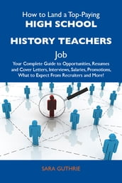 How to Land a Top-Paying High school history teachers Job: Your Complete Guide to Opportunities, Resumes and Cover Letters, Interviews, Salaries, Promotions, What to Expect From Recruiters and More