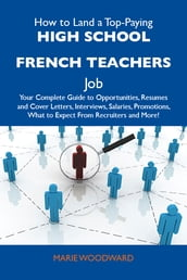How to Land a Top-Paying High school French teachers Job: Your Complete Guide to Opportunities, Resumes and Cover Letters, Interviews, Salaries, Promotions, What to Expect From Recruiters and More