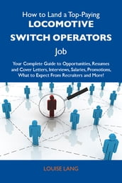 How to Land a Top-Paying Locomotive switch operators Job: Your Complete Guide to Opportunities, Resumes and Cover Letters, Interviews, Salaries, Promotions, What to Expect From Recruiters and More