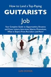 How to Land a Top-Paying Guitarists Job: Your Complete Guide to Opportunities, Resumes and Cover Letters, Interviews, Salaries, Promotions, What to Expect From Recruiters and More