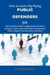 How to Land a Top-Paying Public defenders Job: Your Complete Guide to Opportunities, Resumes and Cover Letters, Interviews, Salaries, Promotions, What to Expect From Recruiters and More