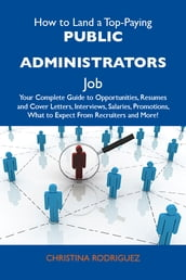 How to Land a Top-Paying Public administrators Job: Your Complete Guide to Opportunities, Resumes and Cover Letters, Interviews, Salaries, Promotions, What to Expect From Recruiters and More