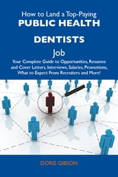 How to Land a Top-Paying Public health dentists Job: Your Complete Guide to Opportunities, Resumes and Cover Letters, Interviews, Salaries, Promotions, What to Expect From Recruiters and More