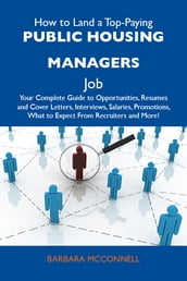 How to Land a Top-Paying Public housing managers Job: Your Complete Guide to Opportunities, Resumes and Cover Letters, Interviews, Salaries, Promotions, What to Expect From Recruiters and More