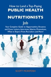 How to Land a Top-Paying Public health nutritionists Job: Your Complete Guide to Opportunities, Resumes and Cover Letters, Interviews, Salaries, Promotions, What to Expect From Recruiters and More