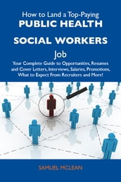 How to Land a Top-Paying Public health social workers Job: Your Complete Guide to Opportunities, Resumes and Cover Letters, Interviews, Salaries, Promotions, What to Expect From Recruiters and More