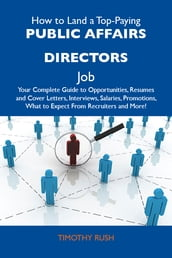 How to Land a Top-Paying Public affairs directors Job: Your Complete Guide to Opportunities, Resumes and Cover Letters, Interviews, Salaries, Promotions, What to Expect From Recruiters and More