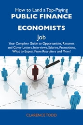 How to Land a Top-Paying Public finance economists Job: Your Complete Guide to Opportunities, Resumes and Cover Letters, Interviews, Salaries, Promotions, What to Expect From Recruiters and More