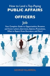 How to Land a Top-Paying Public affairs officers Job: Your Complete Guide to Opportunities, Resumes and Cover Letters, Interviews, Salaries, Promotions, What to Expect From Recruiters and More