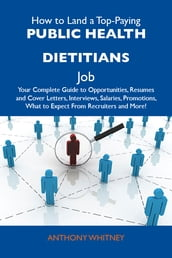 How to Land a Top-Paying Public health dietitians Job: Your Complete Guide to Opportunities, Resumes and Cover Letters, Interviews, Salaries, Promotions, What to Expect From Recruiters and More