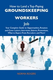 How to Land a Top-Paying Groundskeeping workers Job: Your Complete Guide to Opportunities, Resumes and Cover Letters, Interviews, Salaries, Promotions, What to Expect From Recruiters and More