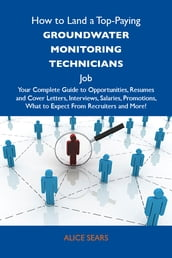 How to Land a Top-Paying Groundwater monitoring technicians Job: Your Complete Guide to Opportunities, Resumes and Cover Letters, Interviews, Salaries, Promotions, What to Expect From Recruiters and More