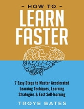 How to Learn Faster: 7 Easy Steps to Master Accelerated Learning Techniques, Learning Strategies & Fast Self-learning