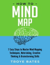 How to Mind Map: 7 Easy Steps to Master Mind Mapping Techniques, Note-taking, Creative Thinking & Brainstorming Skills