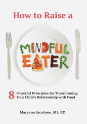 How to Raise a Mindful Eater: 8 Powerful Principles for Transforming Your Child s Relationship with Food