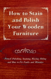 How to Stain and Polish Your Wooden Furniture - French Polishing, Staining, Waxing, Oiling and How to Fix Faults and Mistakes