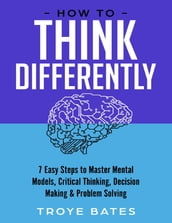 How to Think Differently: 7 Easy Steps to Master Mental Models, Critical Thinking, Decision Making & Problem Solving