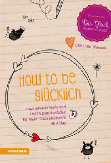 How to be glucklich. Inspirierende Texte und listen zum Ausfullen fur mehr Glucksmomente im Alltag - Christine Wunsch   Rochesterscifianimecon.com