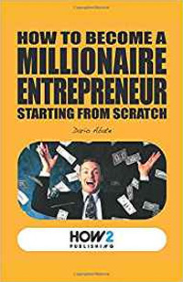 How to become a millionaire entrepreneur starting from scratch - Dario Abate | Rochesterscifianimecon.com