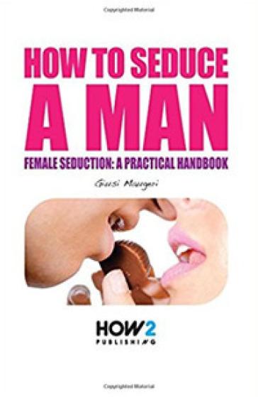 How to seduce a man. Female seduction: a practical handbook - Giusi Maugeri |