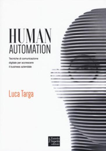 Human automation. Tecniche di comunicazione digitale per accrescere il business aziendale - Luca Targa |