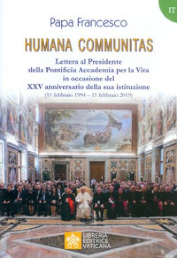 Humana communitas. Lettera al Presidente della Pontificia Accademia per la Vita in occasione del XXV anniversario della sua istituzione (11 febbraio 1994-11 febbraio 2019) - Papa Francesco (Jorge Mario Bergoglio) |
