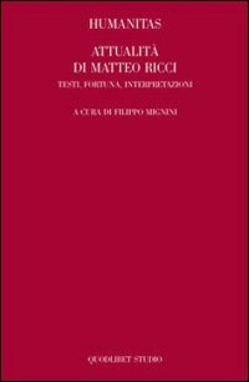 Humanitas. Attualità di Matteo Ricci. Testi, fortuna, interpretazioni - Filippo Mignini |