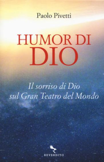 Humor di Dio. Il sorriso di Dio sul Gran Teatro del Mondo - Paolo Pivetti |